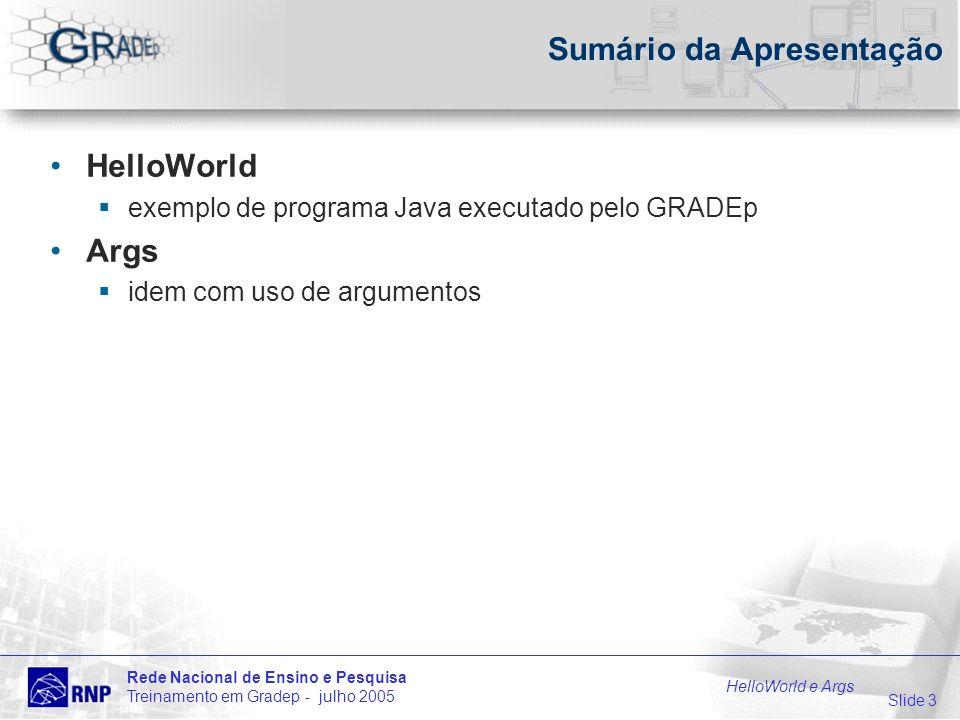 Slide 14 Rede Nacional de Ensino e Pesquisa Treinamento em Gradep - julho 2005 HelloWorld e Args Args - Arquivos args.isam arquivo XML contém parâmetros para ser executado sobre o GRADEp formato: Args ISAM team This is ISAM Args demo application …
