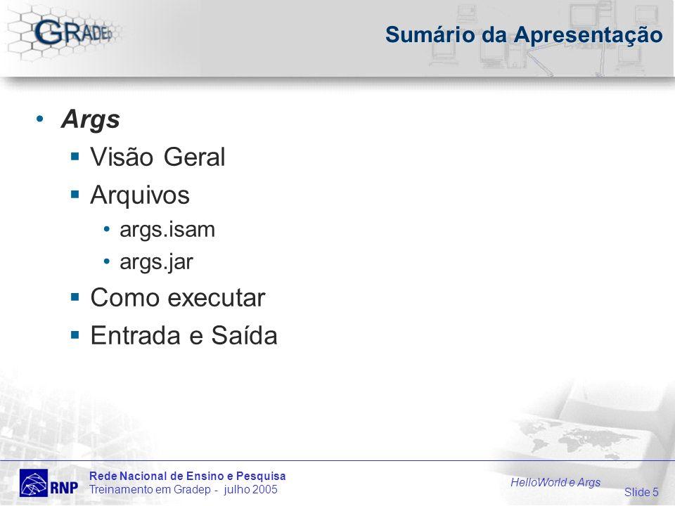 Slide 5 Rede Nacional de Ensino e Pesquisa Treinamento em Gradep - julho 2005 HelloWorld e Args Sumário da Apresentação Args Visão Geral Arquivos args