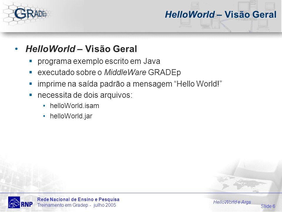 Slide 6 Rede Nacional de Ensino e Pesquisa Treinamento em Gradep - julho 2005 HelloWorld e Args HelloWorld – Visão Geral programa exemplo escrito em Java executado sobre o MiddleWare GRADEp imprime na saída padrão a mensagem Hello World.