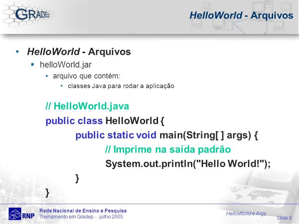 Slide 10 Rede Nacional de Ensino e Pesquisa Treinamento em Gradep - julho 2005 HelloWorld e Args HelloWorld – Como Executar através do GRADEp Desktop linha de comando gradep-run parâmetro: arquivo do descritor de disparo da aplicação: helloWorld.isam $gradep-run helloworld.isam