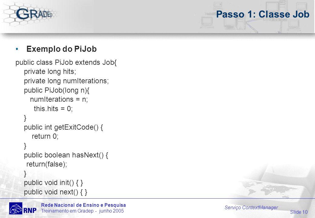 Slide 10 Rede Nacional de Ensino e Pesquisa Treinamento em Gradep - junho 2005 Serviço ContextManager Passo 1: Classe Job Exemplo do PiJob public clas