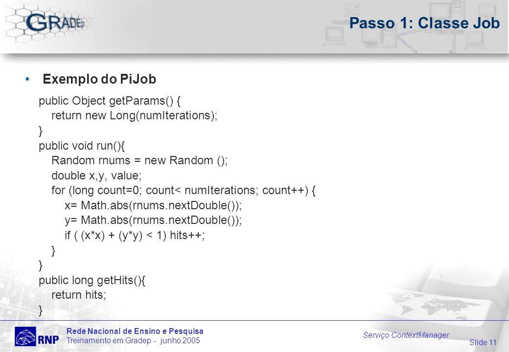 Slide 11 Rede Nacional de Ensino e Pesquisa Treinamento em Gradep - junho 2005 Serviço ContextManager Passo 1: Classe Job Exemplo do PiJob public Object getParams() { return new Long(numIterations); } public void run(){ Random rnums = new Random (); double x,y, value; for (long count=0; count< numIterations; count++) { x= Math.abs(rnums.nextDouble()); y= Math.abs(rnums.nextDouble()); if ( (x*x) + (y*y) < 1) hits++; } public long getHits(){ return hits; }