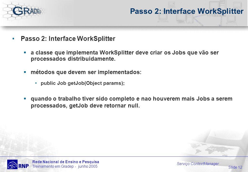 Slide 12 Rede Nacional de Ensino e Pesquisa Treinamento em Gradep - junho 2005 Serviço ContextManager Passo 2: Interface WorkSplitter a classe que imp