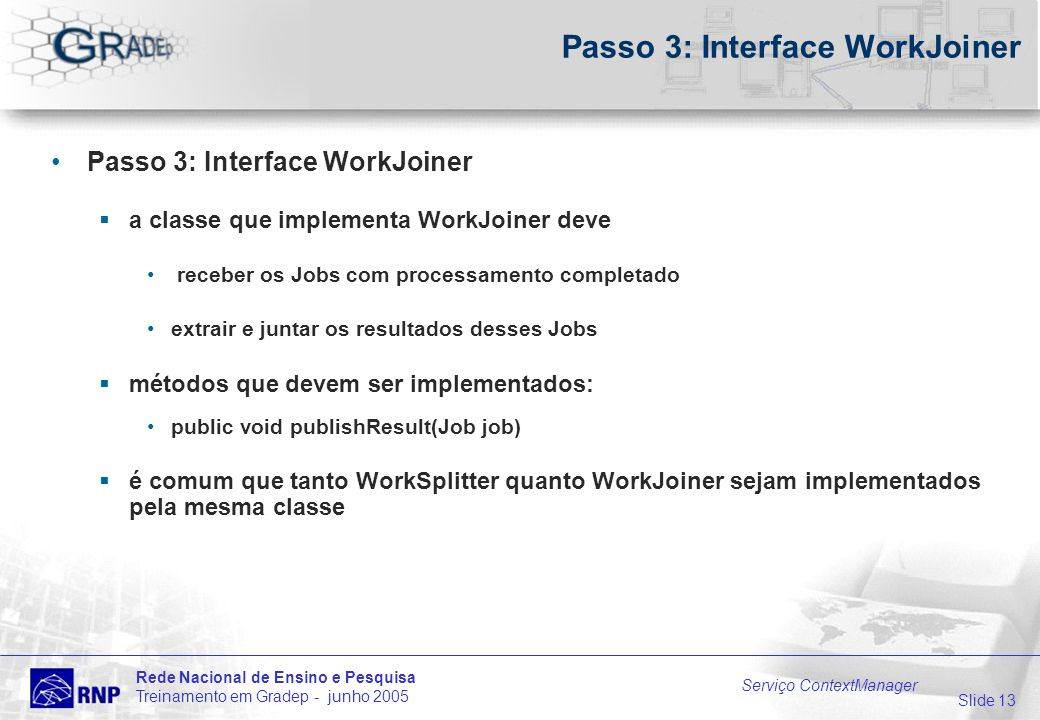 Slide 13 Rede Nacional de Ensino e Pesquisa Treinamento em Gradep - junho 2005 Serviço ContextManager Passo 3: Interface WorkJoiner a classe que imple