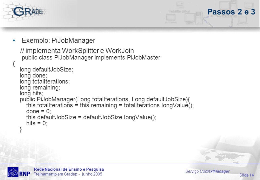 Slide 14 Rede Nacional de Ensino e Pesquisa Treinamento em Gradep - junho 2005 Serviço ContextManager Passos 2 e 3 Exemplo: PiJobManager // implementa