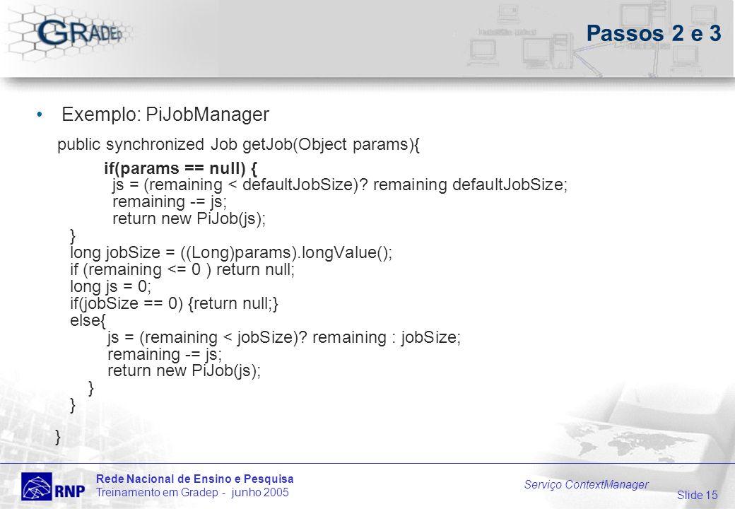 Slide 15 Rede Nacional de Ensino e Pesquisa Treinamento em Gradep - junho 2005 Serviço ContextManager Passos 2 e 3 Exemplo: PiJobManager public synchronized Job getJob(Object params){ if(params == null) { js = (remaining < defaultJobSize).