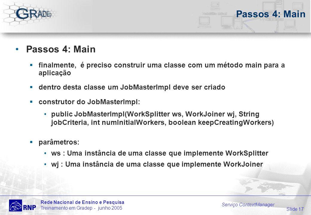 Slide 17 Rede Nacional de Ensino e Pesquisa Treinamento em Gradep - junho 2005 Serviço ContextManager Passos 4: Main finalmente, é preciso construir uma classe com um método main para a aplicação dentro desta classe um JobMasterImpl deve ser criado construtor do JobMasterImpl: public JobMasterImpl(WorkSplitter ws, WorkJoiner wj, String jobCriteria, int numInitialWorkers, boolean keepCreatingWorkers) parâmetros: ws : Uma instância de uma classe que implemente WorkSplitter wj : Uma instância de uma classe que implemente WorkJoiner