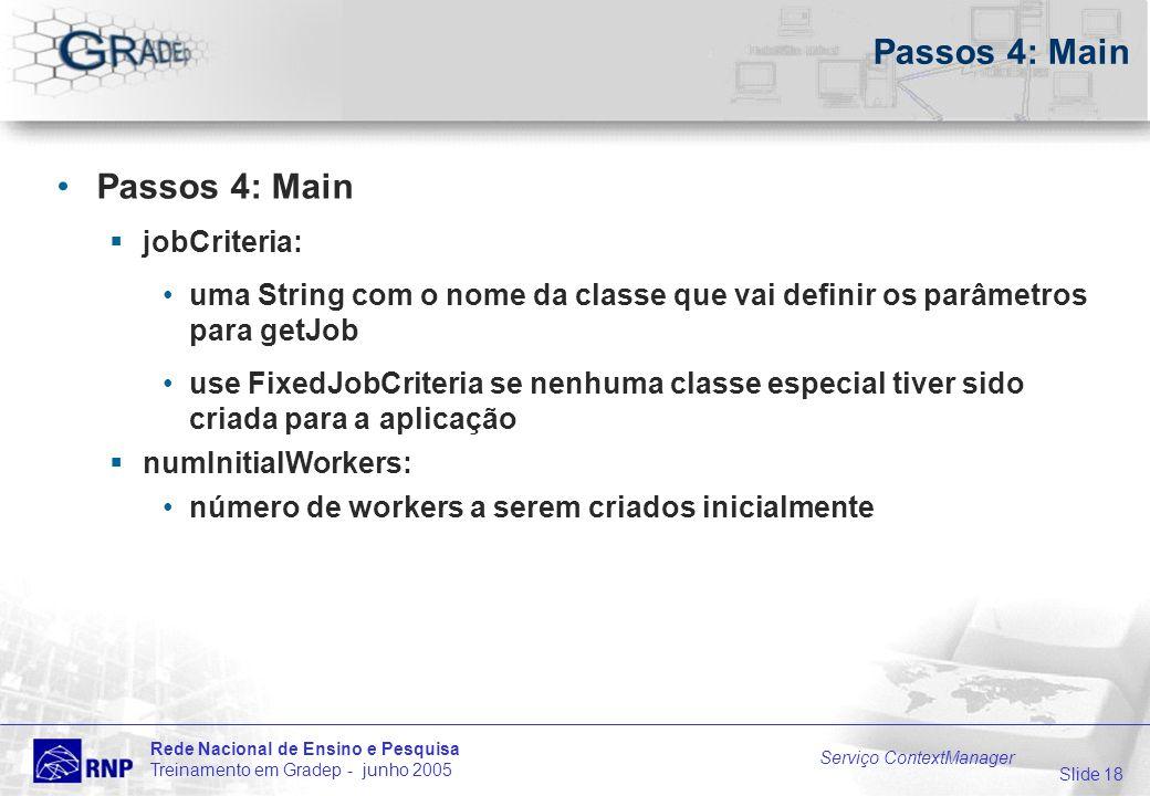 Slide 18 Rede Nacional de Ensino e Pesquisa Treinamento em Gradep - junho 2005 Serviço ContextManager Passos 4: Main jobCriteria: uma String com o nom