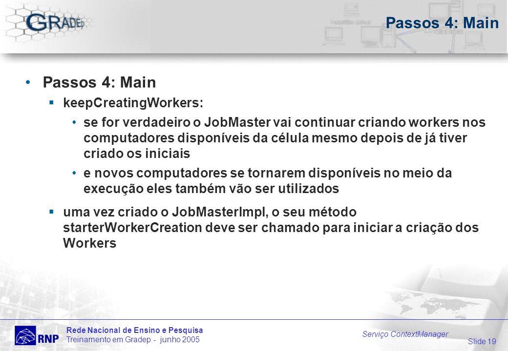 Slide 19 Rede Nacional de Ensino e Pesquisa Treinamento em Gradep - junho 2005 Serviço ContextManager Passos 4: Main keepCreatingWorkers: se for verda
