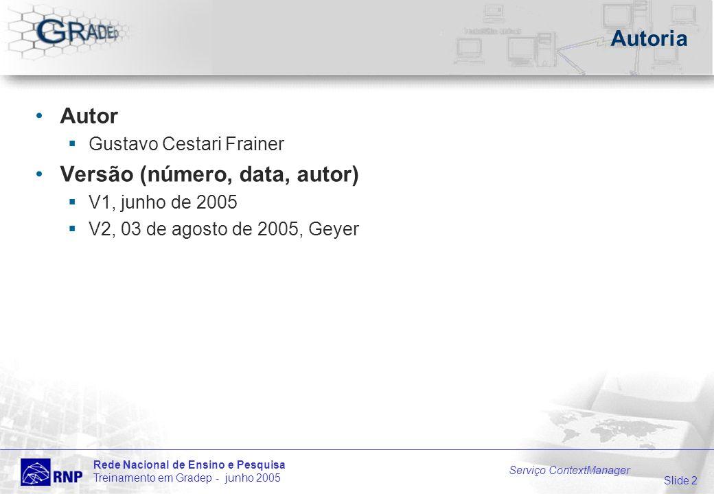 Slide 2 Rede Nacional de Ensino e Pesquisa Treinamento em Gradep - junho 2005 Serviço ContextManager Autoria Autor Gustavo Cestari Frainer Versão (número, data, autor) V1, junho de 2005 V2, 03 de agosto de 2005, Geyer
