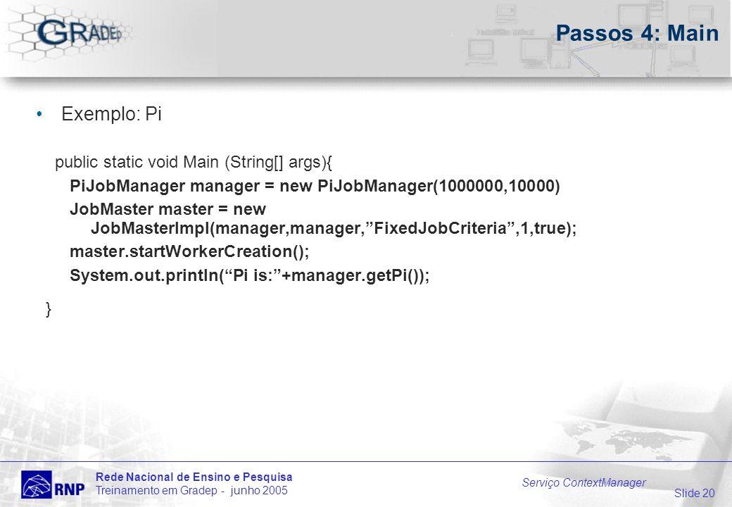 Slide 20 Rede Nacional de Ensino e Pesquisa Treinamento em Gradep - junho 2005 Serviço ContextManager Passos 4: Main Exemplo: Pi public static void Main (String[] args){ PiJobManager manager = new PiJobManager(1000000,10000) JobMaster master = new JobMasterImpl(manager,manager,FixedJobCriteria,1,true); master.startWorkerCreation(); System.out.println(Pi is:+manager.getPi()); }