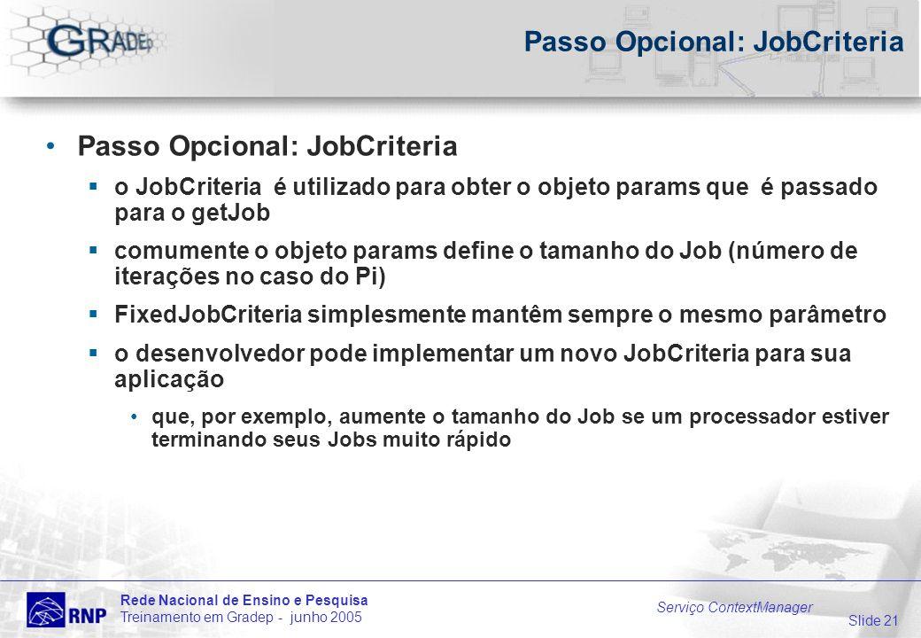 Slide 21 Rede Nacional de Ensino e Pesquisa Treinamento em Gradep - junho 2005 Serviço ContextManager Passo Opcional: JobCriteria o JobCriteria é utilizado para obter o objeto params que é passado para o getJob comumente o objeto params define o tamanho do Job (número de iterações no caso do Pi) FixedJobCriteria simplesmente mantêm sempre o mesmo parâmetro o desenvolvedor pode implementar um novo JobCriteria para sua aplicação que, por exemplo, aumente o tamanho do Job se um processador estiver terminando seus Jobs muito rápido