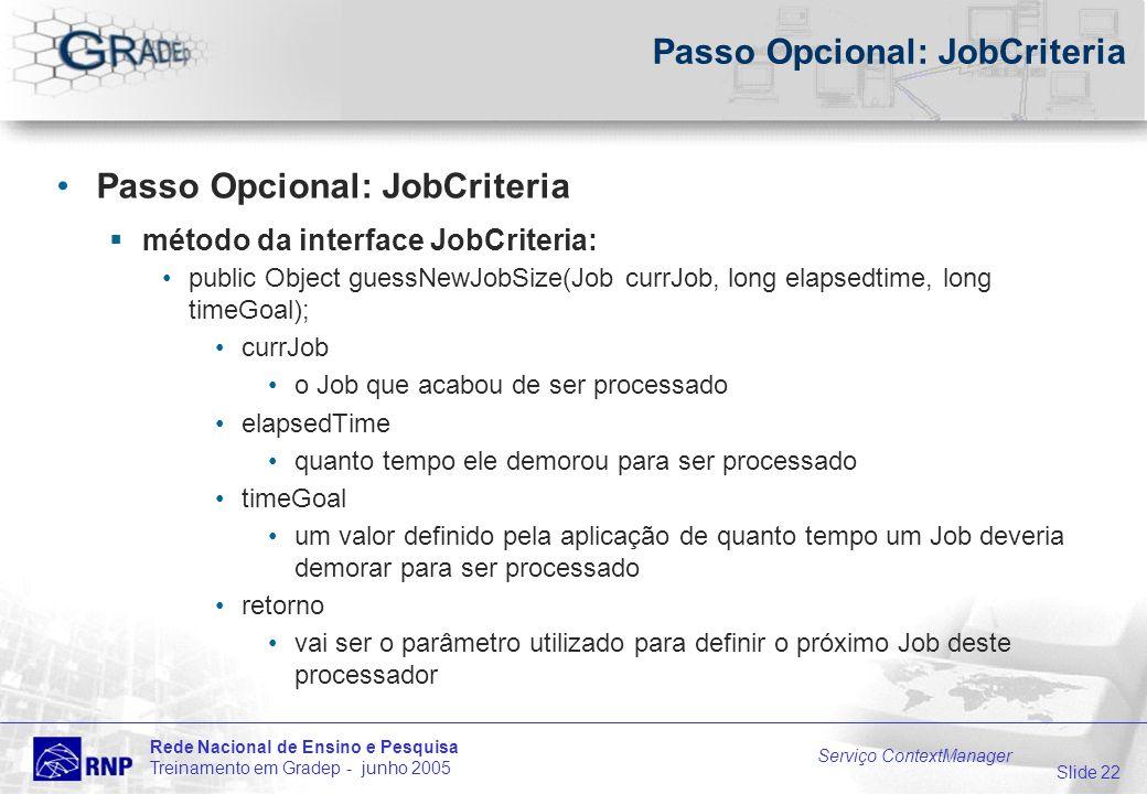 Slide 22 Rede Nacional de Ensino e Pesquisa Treinamento em Gradep - junho 2005 Serviço ContextManager Passo Opcional: JobCriteria método da interface JobCriteria: public Object guessNewJobSize(Job currJob, long elapsedtime, long timeGoal); currJob o Job que acabou de ser processado elapsedTime quanto tempo ele demorou para ser processado timeGoal um valor definido pela aplicação de quanto tempo um Job deveria demorar para ser processado retorno vai ser o parâmetro utilizado para definir o próximo Job deste processador