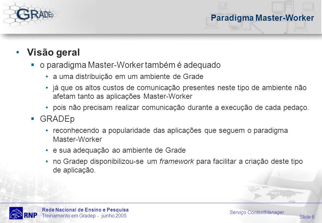 Slide 6 Rede Nacional de Ensino e Pesquisa Treinamento em Gradep - junho 2005 Serviço ContextManager Paradigma Master-Worker Visão geral o paradigma M