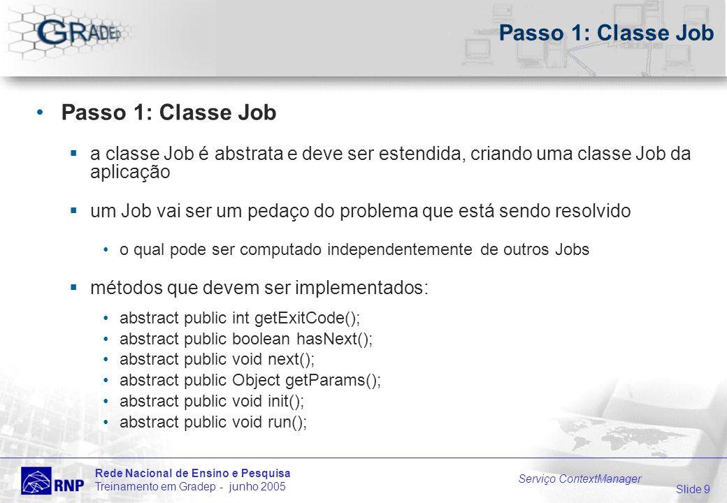 Slide 9 Rede Nacional de Ensino e Pesquisa Treinamento em Gradep - junho 2005 Serviço ContextManager Passo 1: Classe Job a classe Job é abstrata e deve ser estendida, criando uma classe Job da aplicação um Job vai ser um pedaço do problema que está sendo resolvido o qual pode ser computado independentemente de outros Jobs métodos que devem ser implementados: abstract public int getExitCode(); abstract public boolean hasNext(); abstract public void next(); abstract public Object getParams(); abstract public void init(); abstract public void run();
