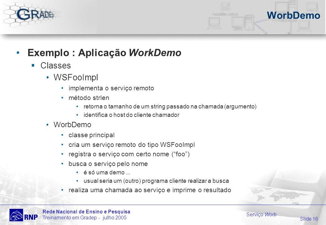Slide 16 Rede Nacional de Ensino e Pesquisa Treinamento em Gradep - julho 2005 Serviço Worb WorbDemo Exemplo : Aplicação WorkDemo Classes WSFooImpl implementa o serviço remoto método strlen retorna o tamanho de um string passado na chamada (argumento) identifica o host do cliente chamador WorbDemo classe principal cria um serviço remoto do tipo WSFooImpl registra o serviço com certo nome (foo) busca o serviço pelo nome é só uma demo...