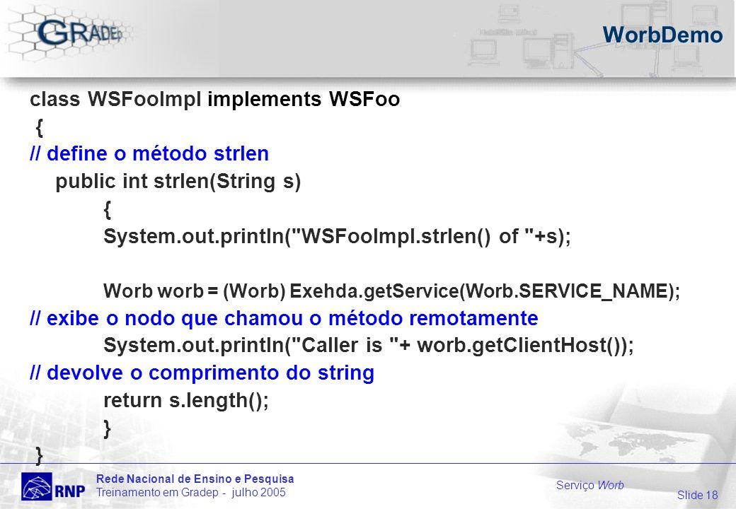 Slide 18 Rede Nacional de Ensino e Pesquisa Treinamento em Gradep - julho 2005 Serviço Worb WorbDemo class WSFooImpl implements WSFoo { // define o método strlen public int strlen(String s) { System.out.println( WSFooImpl.strlen() of +s); Worb worb = (Worb) Exehda.getService(Worb.SERVICE_NAME); // exibe o nodo que chamou o método remotamente System.out.println( Caller is + worb.getClientHost()); // devolve o comprimento do string return s.length(); }