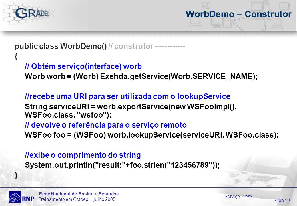 Slide 19 Rede Nacional de Ensino e Pesquisa Treinamento em Gradep - julho 2005 Serviço Worb WorbDemo – Construtor public class WorbDemo() // construtor ------------ { // Obtém serviço(interface) worb Worb worb = (Worb) Exehda.getService(Worb.SERVICE_NAME); //recebe uma URI para ser utilizada com o lookupService String serviceURI = worb.exportService(new WSFooImpl(), WSFoo.class, wsfoo ); // devolve o referência para o serviço remoto WSFoo foo = (WSFoo) worb.lookupService(serviceURI, WSFoo.class); //exibe o comprimento do string System.out.println( result: +foo.strlen( 123456789 )); }