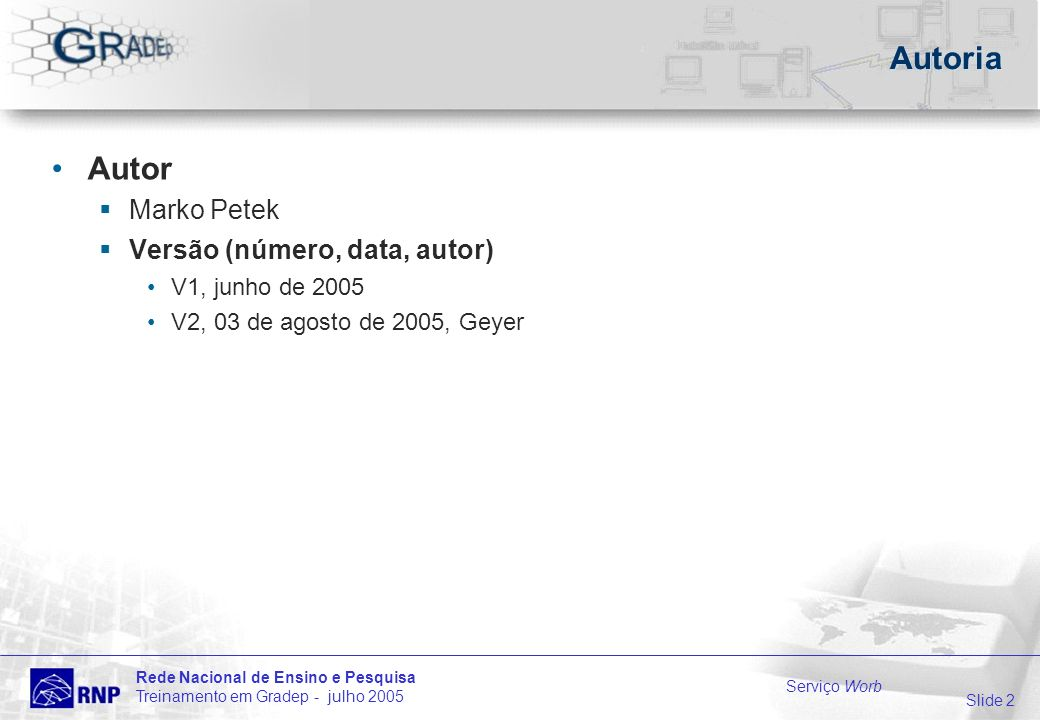 Slide 2 Rede Nacional de Ensino e Pesquisa Treinamento em Gradep - julho 2005 Serviço Worb Autoria Autor Marko Petek Versão (número, data, autor) V1, junho de 2005 V2, 03 de agosto de 2005, Geyer