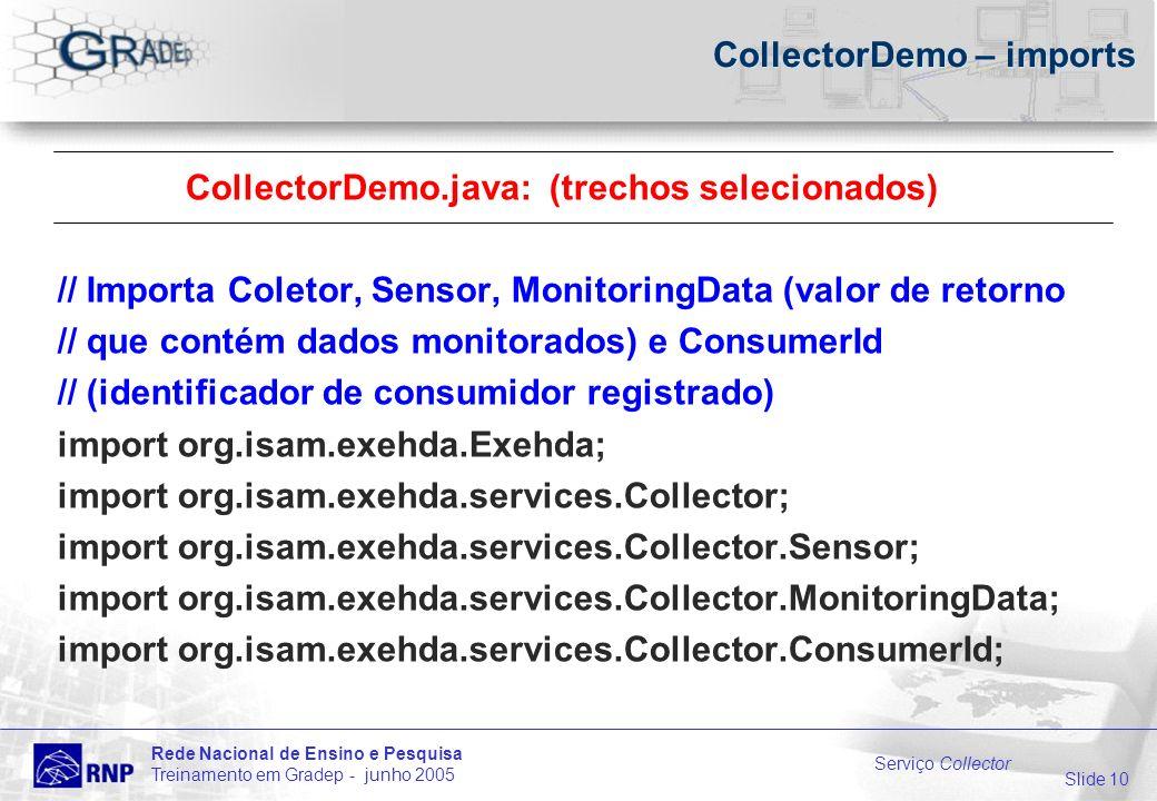 Slide 10 Rede Nacional de Ensino e Pesquisa Treinamento em Gradep - junho 2005 Serviço Collector CollectorDemo – imports CollectorDemo.java: (trechos selecionados) // Importa Coletor, Sensor, MonitoringData (valor de retorno // que contém dados monitorados) e ConsumerId // (identificador de consumidor registrado) import org.isam.exehda.Exehda; import org.isam.exehda.services.Collector; import org.isam.exehda.services.Collector.Sensor; import org.isam.exehda.services.Collector.MonitoringData; import org.isam.exehda.services.Collector.ConsumerId;