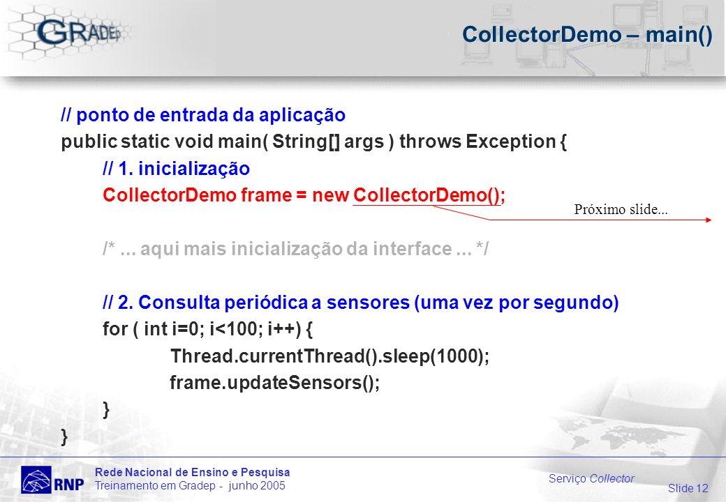 Slide 12 Rede Nacional de Ensino e Pesquisa Treinamento em Gradep - junho 2005 Serviço Collector CollectorDemo – main() // ponto de entrada da aplicação public static void main( String[] args ) throws Exception { // 1.