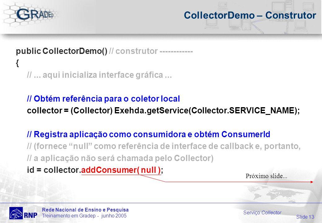 Slide 13 Rede Nacional de Ensino e Pesquisa Treinamento em Gradep - junho 2005 Serviço Collector CollectorDemo – Construtor public CollectorDemo() // construtor ------------ { //...