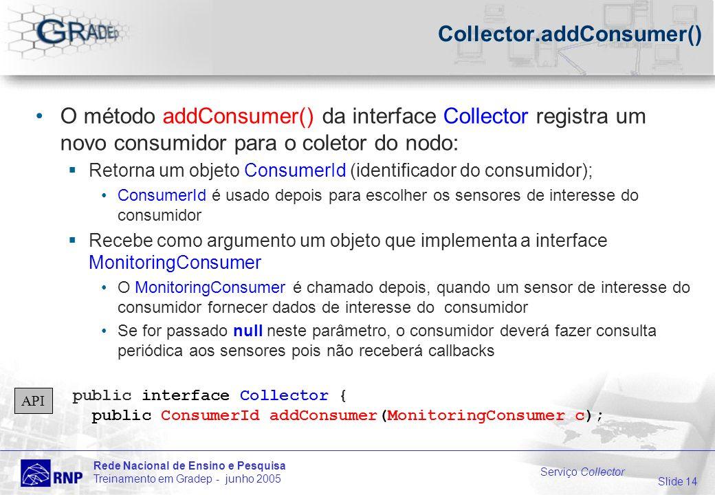 Slide 14 Rede Nacional de Ensino e Pesquisa Treinamento em Gradep - junho 2005 Serviço Collector Collector.addConsumer() O método addConsumer() da interface Collector registra um novo consumidor para o coletor do nodo: Retorna um objeto ConsumerId (identificador do consumidor); ConsumerId é usado depois para escolher os sensores de interesse do consumidor Recebe como argumento um objeto que implementa a interface MonitoringConsumer O MonitoringConsumer é chamado depois, quando um sensor de interesse do consumidor fornecer dados de interesse do consumidor Se for passado null neste parâmetro, o consumidor deverá fazer consulta periódica aos sensores pois não receberá callbacks public interface Collector { public ConsumerId addConsumer(MonitoringConsumer c); API