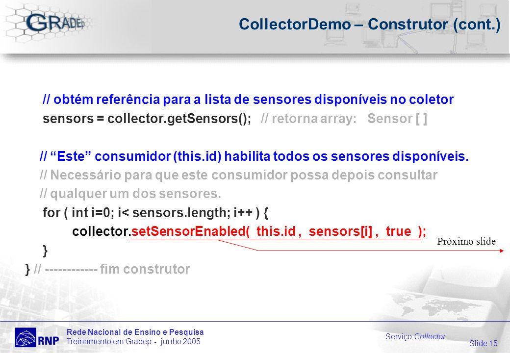 Slide 15 Rede Nacional de Ensino e Pesquisa Treinamento em Gradep - junho 2005 Serviço Collector CollectorDemo – Construtor (cont.) // obtém referência para a lista de sensores disponíveis no coletor sensors = collector.getSensors(); // retorna array: Sensor [ ] // Este consumidor (this.id) habilita todos os sensores disponíveis.