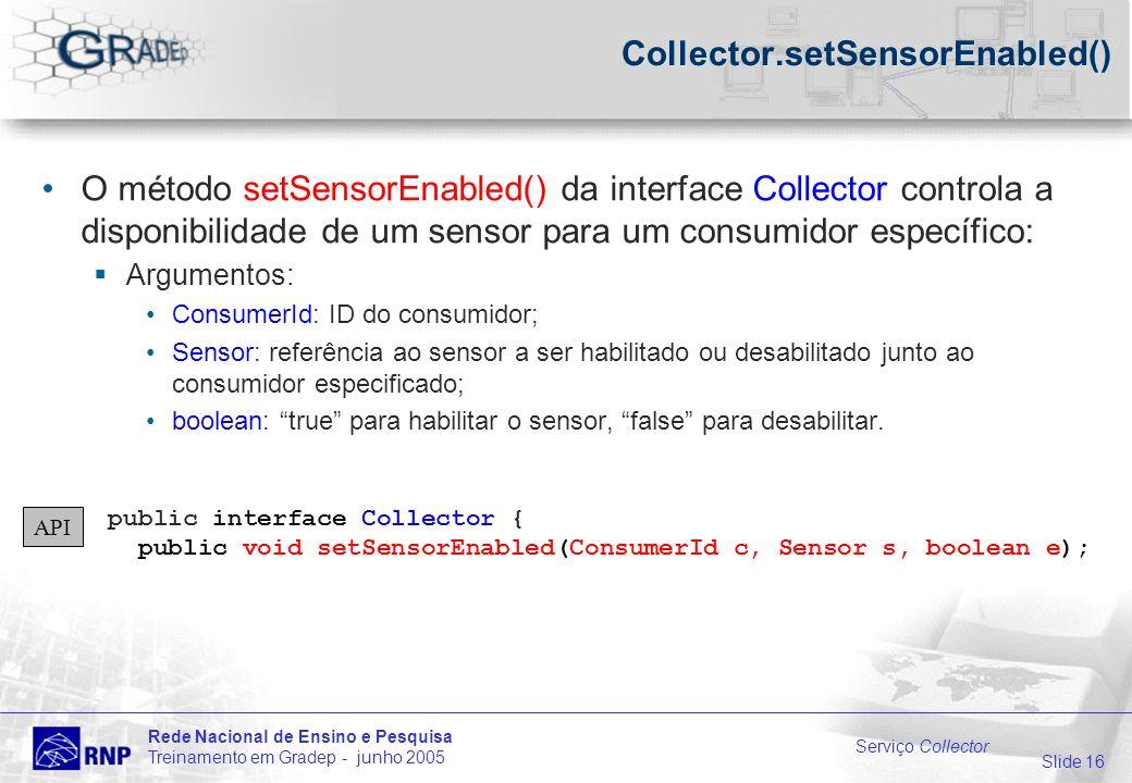 Slide 16 Rede Nacional de Ensino e Pesquisa Treinamento em Gradep - junho 2005 Serviço Collector Collector.setSensorEnabled() O método setSensorEnabled() da interface Collector controla a disponibilidade de um sensor para um consumidor específico: Argumentos: ConsumerId: ID do consumidor; Sensor: referência ao sensor a ser habilitado ou desabilitado junto ao consumidor especificado; boolean: true para habilitar o sensor, false para desabilitar.