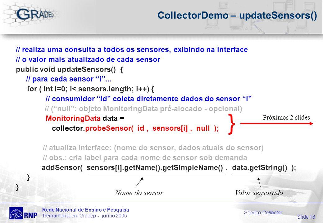 Slide 18 Rede Nacional de Ensino e Pesquisa Treinamento em Gradep - junho 2005 Serviço Collector CollectorDemo – updateSensors() // realiza uma consulta a todos os sensores, exibindo na interface // o valor mais atualizado de cada sensor public void updateSensors() { // para cada sensor i...