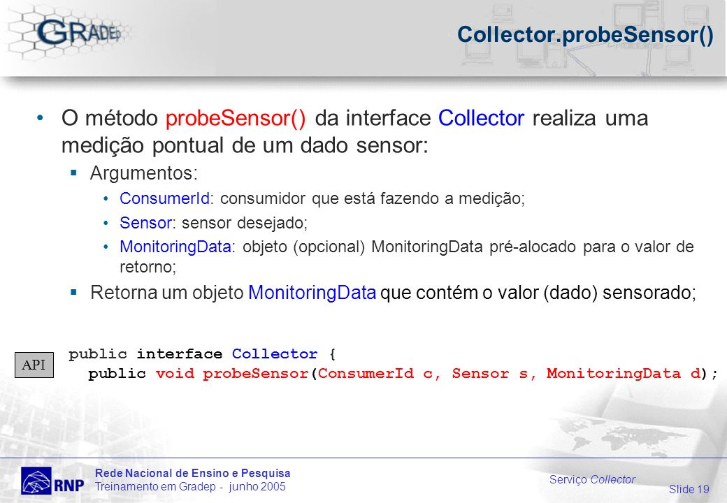 Slide 19 Rede Nacional de Ensino e Pesquisa Treinamento em Gradep - junho 2005 Serviço Collector Collector.probeSensor() O método probeSensor() da interface Collector realiza uma medição pontual de um dado sensor: Argumentos: ConsumerId: consumidor que está fazendo a medição; Sensor: sensor desejado; MonitoringData: objeto (opcional) MonitoringData pré-alocado para o valor de retorno; Retorna um objeto MonitoringData que contém o valor (dado) sensorado; public interface Collector { public void probeSensor(ConsumerId c, Sensor s, MonitoringData d); API