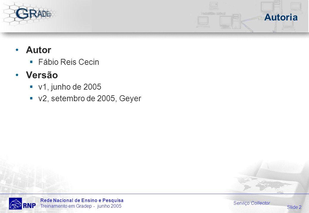 Slide 2 Rede Nacional de Ensino e Pesquisa Treinamento em Gradep - junho 2005 Serviço Collector Autoria Autor Fábio Reis Cecin Versão v1, junho de 2005 v2, setembro de 2005, Geyer