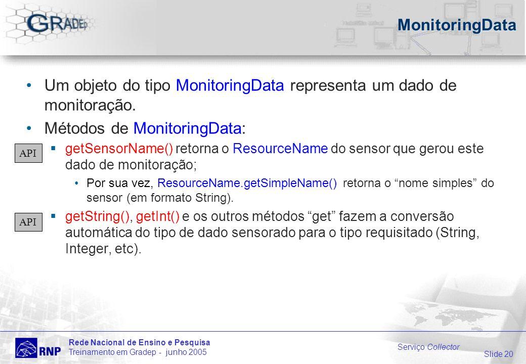 Slide 20 Rede Nacional de Ensino e Pesquisa Treinamento em Gradep - junho 2005 Serviço Collector MonitoringData Um objeto do tipo MonitoringData representa um dado de monitoração.