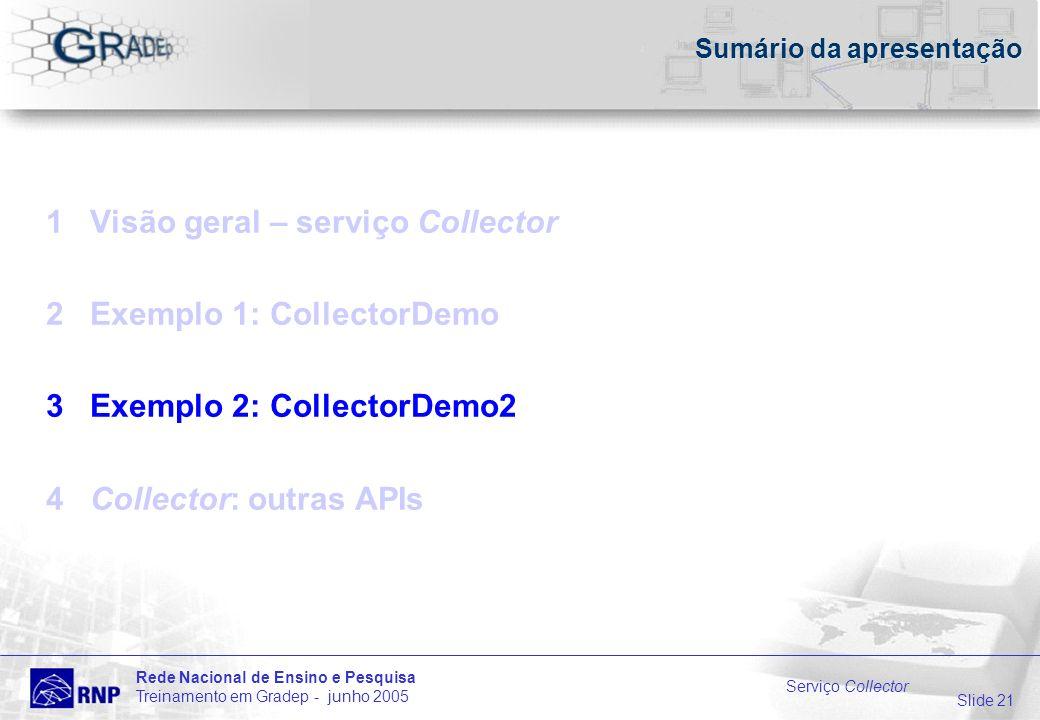 Slide 21 Rede Nacional de Ensino e Pesquisa Treinamento em Gradep - junho 2005 Serviço Collector Sumário da apresentação 1 Visão geral – serviço Collector 2 Exemplo 1: CollectorDemo 3 Exemplo 2: CollectorDemo2 4 Collector: outras APIs