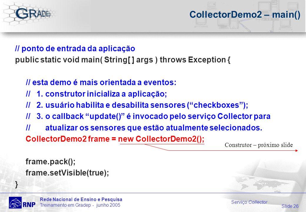 Slide 26 Rede Nacional de Ensino e Pesquisa Treinamento em Gradep - junho 2005 Serviço Collector CollectorDemo2 – main() // ponto de entrada da aplicação public static void main( String[ ] args ) throws Exception { // esta demo é mais orientada a eventos: // 1.