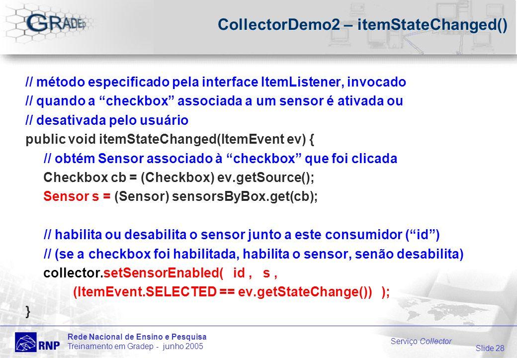 Slide 28 Rede Nacional de Ensino e Pesquisa Treinamento em Gradep - junho 2005 Serviço Collector CollectorDemo2 – itemStateChanged() // método especificado pela interface ItemListener, invocado // quando a checkbox associada a um sensor é ativada ou // desativada pelo usuário public void itemStateChanged(ItemEvent ev) { // obtém Sensor associado à checkbox que foi clicada Checkbox cb = (Checkbox) ev.getSource(); Sensor s = (Sensor) sensorsByBox.get(cb); // habilita ou desabilita o sensor junto a este consumidor (id) // (se a checkbox foi habilitada, habilita o sensor, senão desabilita) collector.setSensorEnabled( id, s, (ItemEvent.SELECTED == ev.getStateChange()) ); }