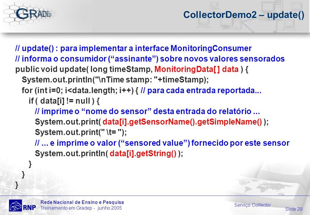 Slide 29 Rede Nacional de Ensino e Pesquisa Treinamento em Gradep - junho 2005 Serviço Collector CollectorDemo2 – update() // update() : para implementar a interface MonitoringConsumer // informa o consumidor (assinante) sobre novos valores sensorados public void update( long timeStamp, MonitoringData[ ] data ) { System.out.println( \nTime stamp: +timeStamp); for (int i=0; i<data.length; i++) { // para cada entrada reportada...