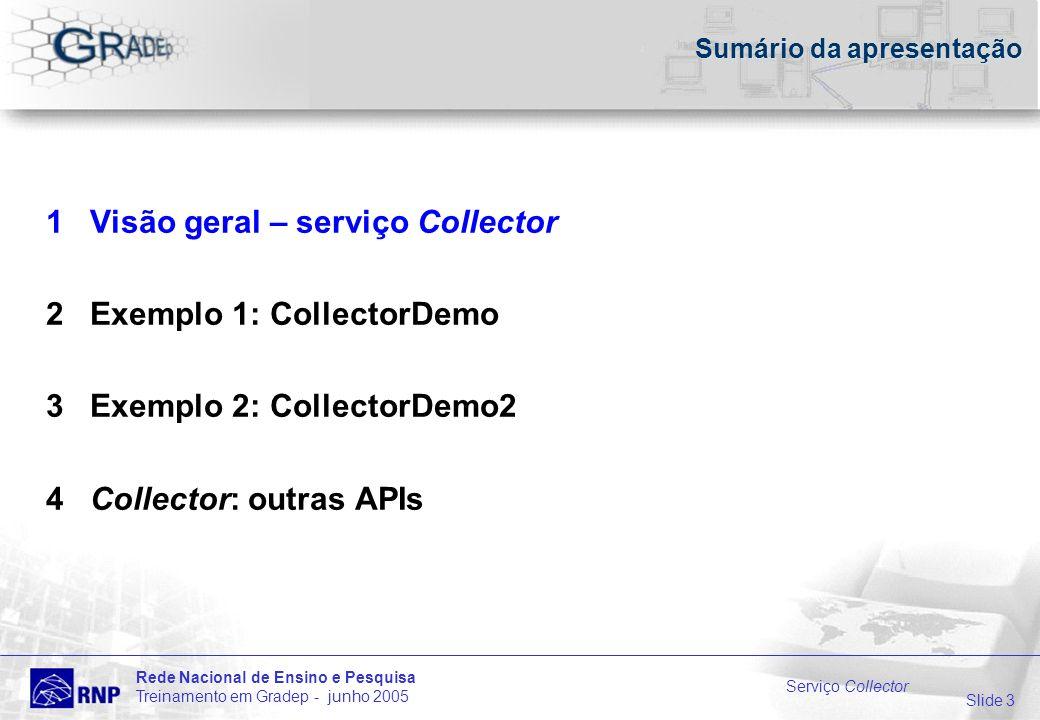 Slide 3 Rede Nacional de Ensino e Pesquisa Treinamento em Gradep - junho 2005 Serviço Collector Sumário da apresentação 1 Visão geral – serviço Collector 2 Exemplo 1: CollectorDemo 3 Exemplo 2: CollectorDemo2 4 Collector: outras APIs