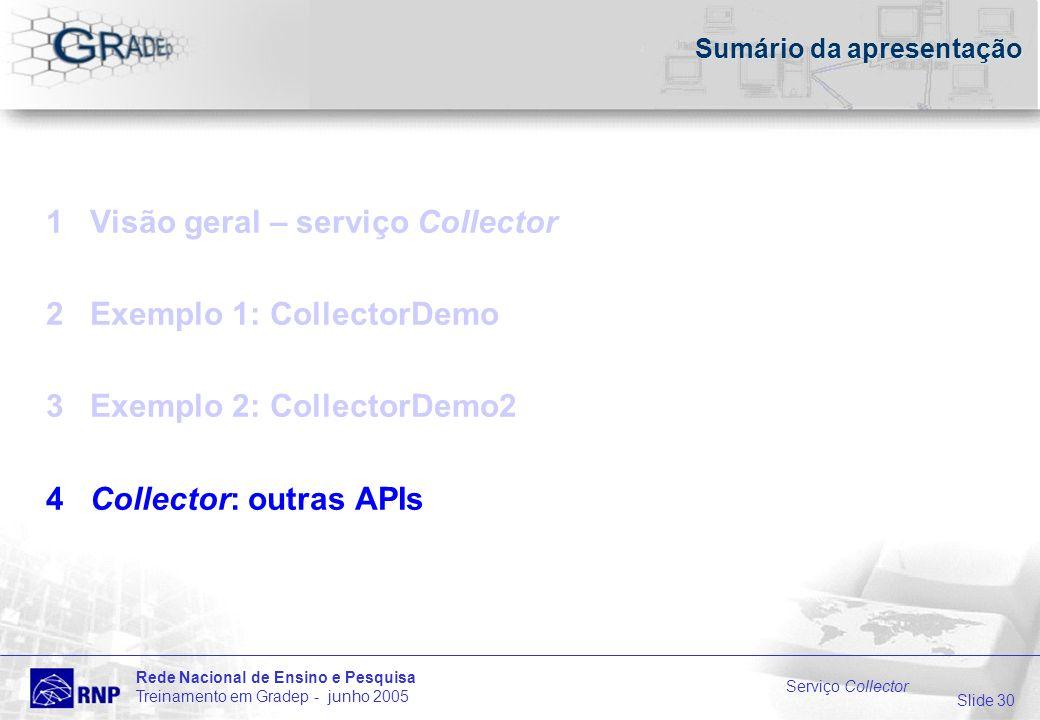 Slide 30 Rede Nacional de Ensino e Pesquisa Treinamento em Gradep - junho 2005 Serviço Collector Sumário da apresentação 1 Visão geral – serviço Collector 2 Exemplo 1: CollectorDemo 3 Exemplo 2: CollectorDemo2 4 Collector: outras APIs