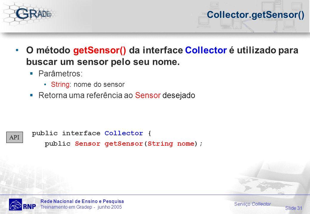 Slide 31 Rede Nacional de Ensino e Pesquisa Treinamento em Gradep - junho 2005 Serviço Collector Collector.getSensor() O método getSensor() da interface Collector é utilizado para buscar um sensor pelo seu nome.