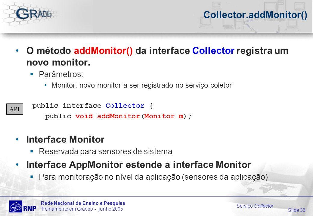 Slide 33 Rede Nacional de Ensino e Pesquisa Treinamento em Gradep - junho 2005 Serviço Collector Collector.addMonitor() O método addMonitor() da interface Collector registra um novo monitor.