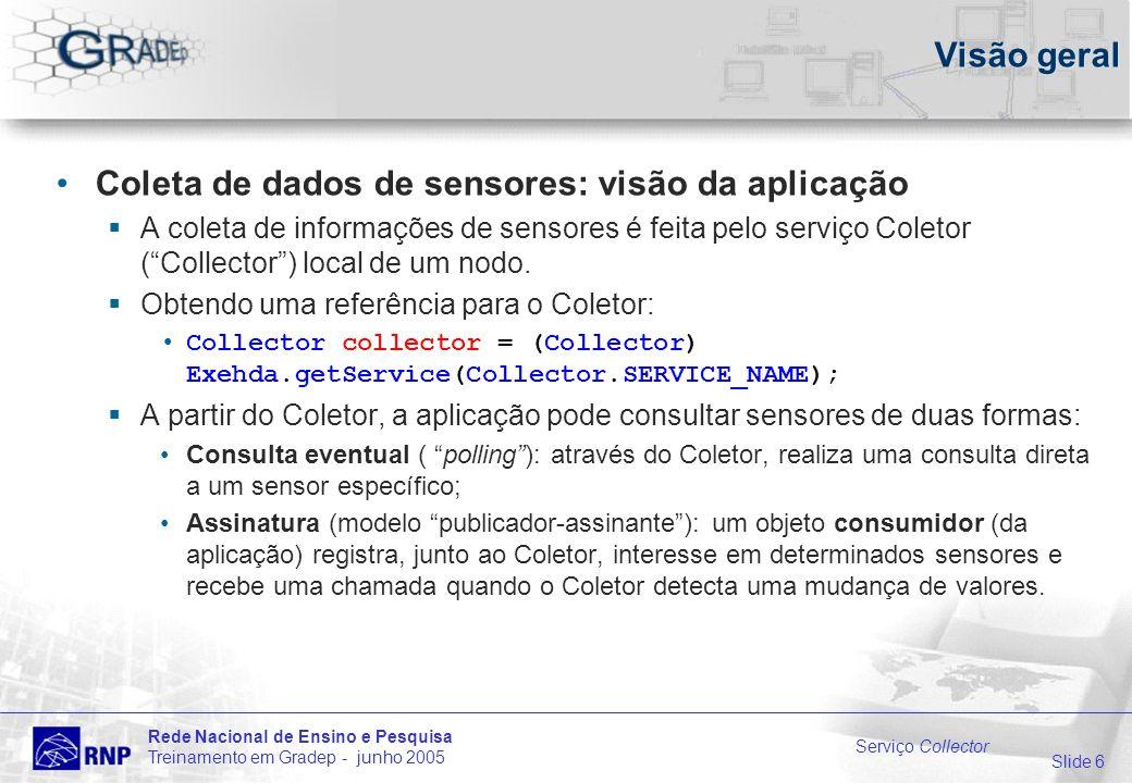 Slide 6 Rede Nacional de Ensino e Pesquisa Treinamento em Gradep - junho 2005 Serviço Collector Visão geral Coleta de dados de sensores: visão da aplicação A coleta de informações de sensores é feita pelo serviço Coletor (Collector) local de um nodo.