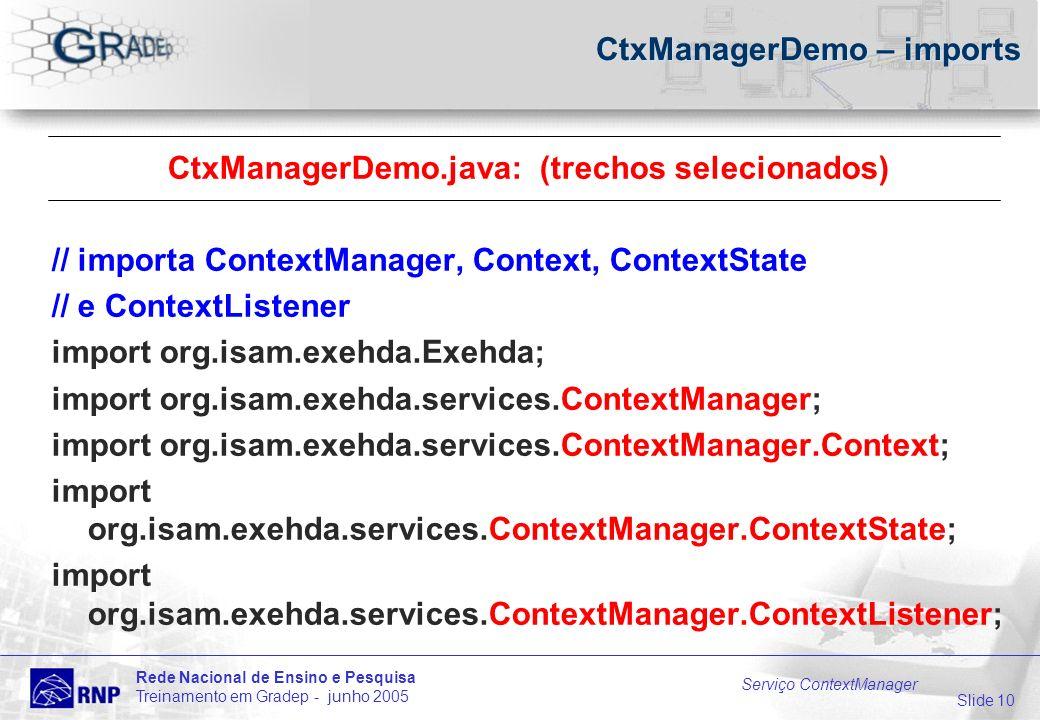 Slide 10 Rede Nacional de Ensino e Pesquisa Treinamento em Gradep - junho 2005 Serviço ContextManager CtxManagerDemo – imports CtxManagerDemo.java: (trechos selecionados) // importa ContextManager, Context, ContextState // e ContextListener import org.isam.exehda.Exehda; import org.isam.exehda.services.ContextManager; import org.isam.exehda.services.ContextManager.Context; import org.isam.exehda.services.ContextManager.ContextState; import org.isam.exehda.services.ContextManager.ContextListener;