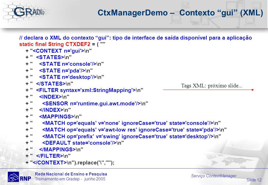 Slide 12 Rede Nacional de Ensino e Pesquisa Treinamento em Gradep - junho 2005 Serviço ContextManager CtxManagerDemo – Contexto gui (XML) // declara o XML do contexto gui: tipo de interface de saída disponível para a aplicação static final String CTXDEF2 = ( + \n + \n ).replace( \ , ); Tags XML: próximo slide...