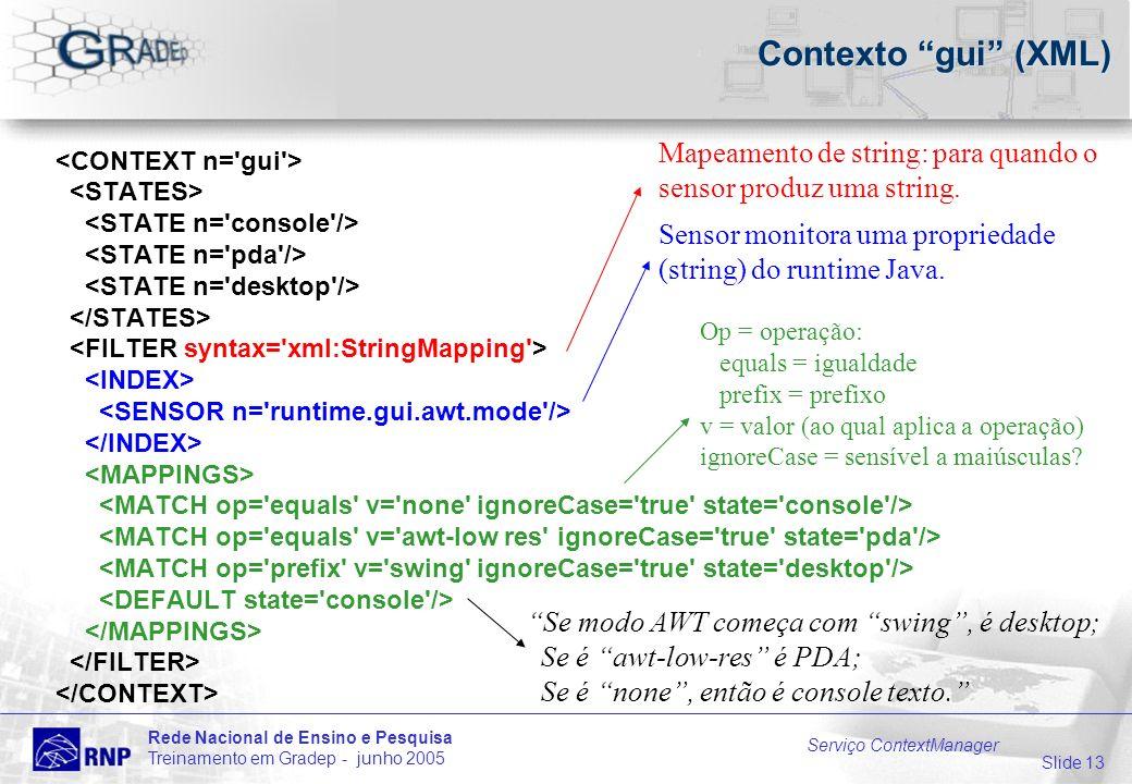 Slide 13 Rede Nacional de Ensino e Pesquisa Treinamento em Gradep - junho 2005 Serviço ContextManager Contexto gui (XML) Mapeamento de string: para quando o sensor produz uma string.