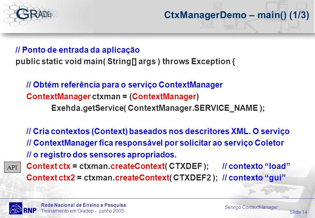 Slide 14 Rede Nacional de Ensino e Pesquisa Treinamento em Gradep - junho 2005 Serviço ContextManager CtxManagerDemo – main() (1/3) // Ponto de entrada da aplicação public static void main( String[] args ) throws Exception { // Obtém referência para o serviço ContextManager ContextManager ctxman = (ContextManager) Exehda.getService( ContextManager.SERVICE_NAME ); // Cria contextos (Context) baseados nos descritores XML.
