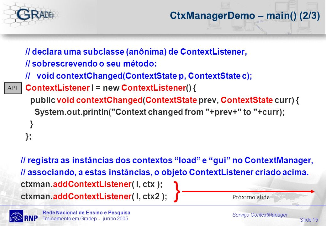 Slide 15 Rede Nacional de Ensino e Pesquisa Treinamento em Gradep - junho 2005 Serviço ContextManager CtxManagerDemo – main() (2/3) // declara uma subclasse (anônima) de ContextListener, // sobrescrevendo o seu método: // void contextChanged(ContextState p, ContextState c); ContextListener l = new ContextListener() { public void contextChanged(ContextState prev, ContextState curr) { System.out.println( Context changed from +prev+ to +curr); } }; // registra as instâncias dos contextos load e gui no ContextManager, // associando, a estas instâncias, o objeto ContextListener criado acima.