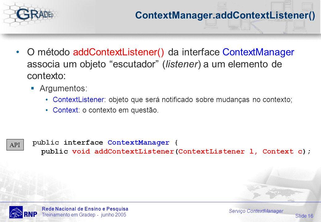 Slide 16 Rede Nacional de Ensino e Pesquisa Treinamento em Gradep - junho 2005 Serviço ContextManager ContextManager.addContextListener() O método addContextListener() da interface ContextManager associa um objeto escutador (listener) a um elemento de contexto: Argumentos: ContextListener: objeto que será notificado sobre mudanças no contexto; Context: o contexto em questão.