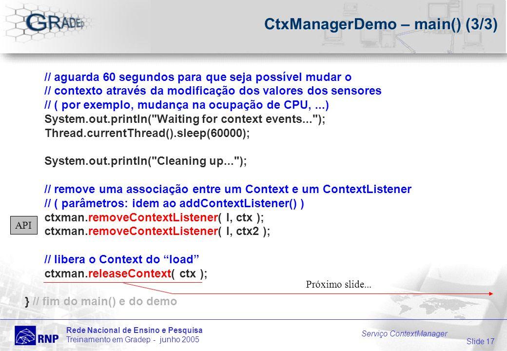 Slide 17 Rede Nacional de Ensino e Pesquisa Treinamento em Gradep - junho 2005 Serviço ContextManager CtxManagerDemo – main() (3/3) // aguarda 60 segundos para que seja possível mudar o // contexto através da modificação dos valores dos sensores // ( por exemplo, mudança na ocupação de CPU,...) System.out.println( Waiting for context events... ); Thread.currentThread().sleep(60000); System.out.println( Cleaning up... ); // remove uma associação entre um Context e um ContextListener // ( parâmetros: idem ao addContextListener() ) ctxman.removeContextListener( l, ctx ); ctxman.removeContextListener( l, ctx2 ); // libera o Context do load ctxman.releaseContext( ctx ); } // fim do main() e do demo Próximo slide...
