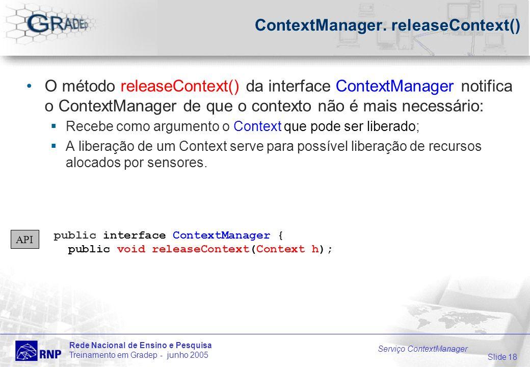 Slide 18 Rede Nacional de Ensino e Pesquisa Treinamento em Gradep - junho 2005 Serviço ContextManager ContextManager.
